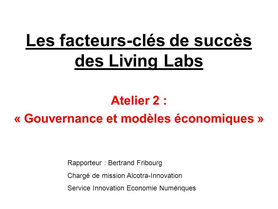Les facteurs-clés de succès des Living Labs Atelier 2 : « Gouvernance et modèles économiques » Rapporteur : Bertrand Fribourg Chargé de mission Alcotra-Innovation Service Innovation Economie Numériques