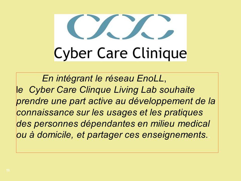 19 En intégrant le réseau EnoLL, le Cyber Care Clinque Living Lab souhaite prendre une part active au développement de la connaissance sur les usages et les pratiques des personnes dépendantes en milieu medical ou à domicile, et partager ces enseignements..