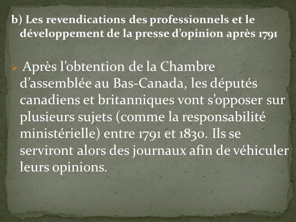 b) Les revendications des professionnels et le développement de la presse dopinion après 1791 Après lobtention de la Chambre dassemblée au Bas-Canada, les députés canadiens et britanniques vont sopposer sur plusieurs sujets (comme la responsabilité ministérielle) entre 1791 et 1830.