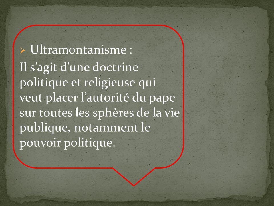 Ultramontanisme : Il sagit dune doctrine politique et religieuse qui veut placer lautorité du pape sur toutes les sphères de la vie publique, notamment le pouvoir politique.