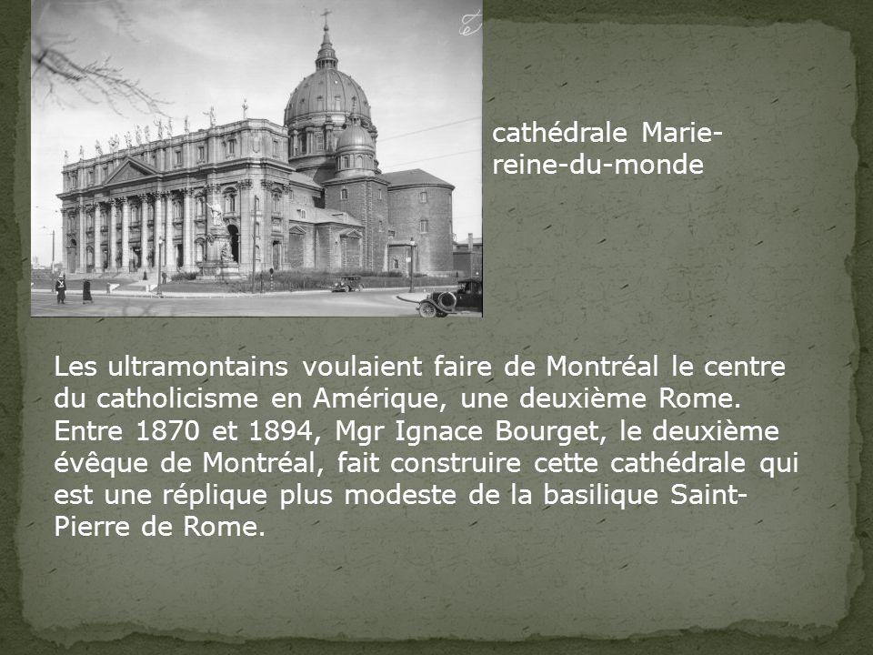 cathédrale Marie- reine-du-monde Les ultramontains voulaient faire de Montréal le centre du catholicisme en Amérique, une deuxième Rome.