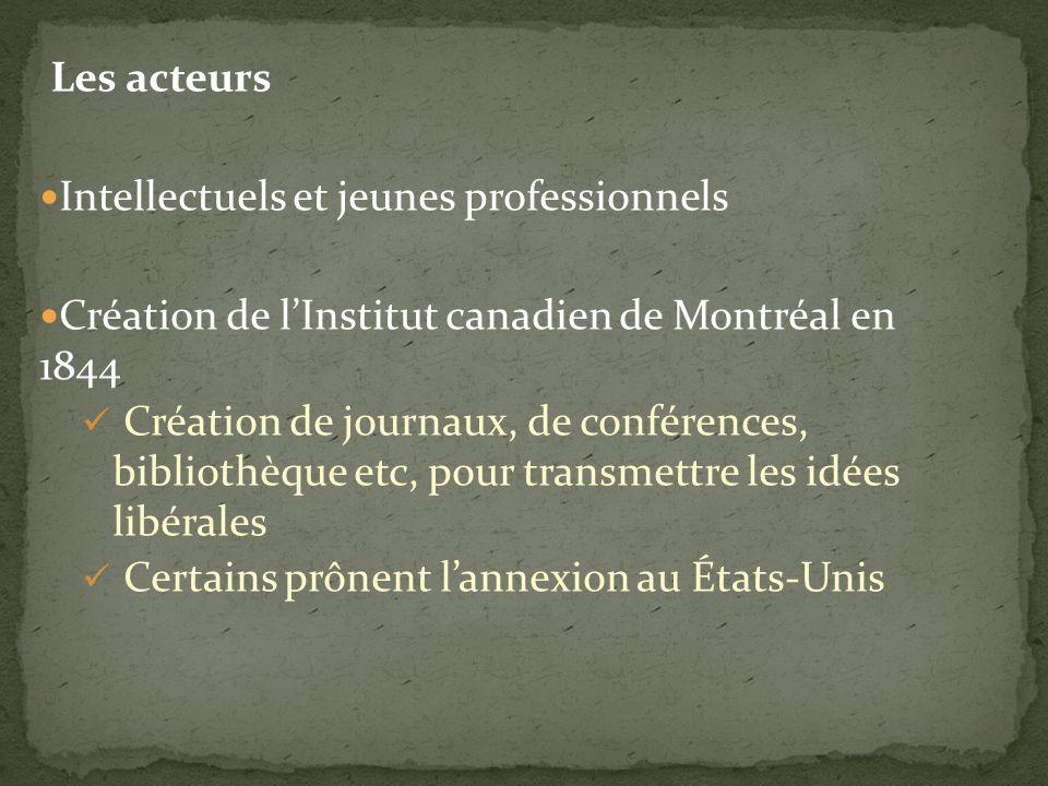 Les acteurs Intellectuels et jeunes professionnels Création de lInstitut canadien de Montréal en 1844 Création de journaux, de conférences, bibliothèque etc, pour transmettre les idées libérales Certains prônent lannexion au États-Unis