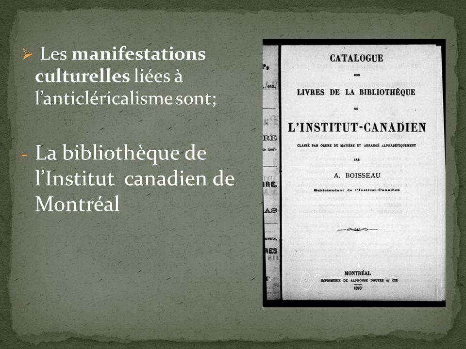 Les manifestations culturelles liées à lanticléricalisme sont; - La bibliothèque de lInstitut canadien de Montréal