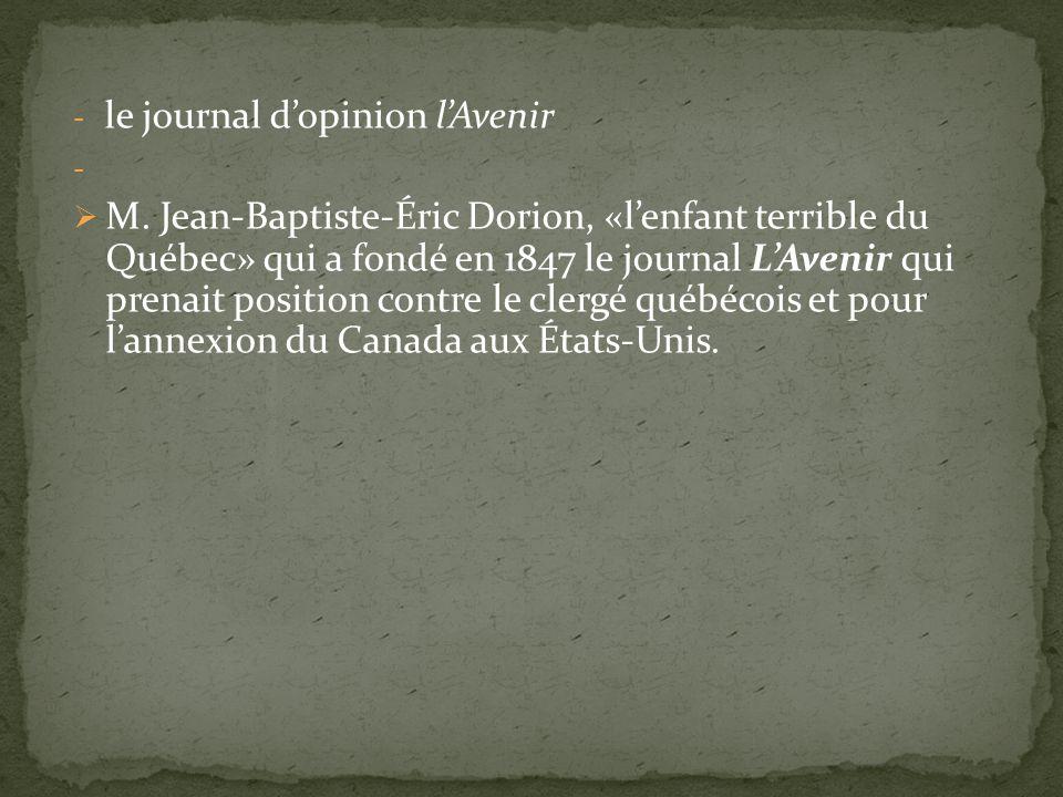 - le journal dopinion lAvenir - M. Jean-Baptiste-Éric Dorion, «lenfant terrible du Québec» qui a fondé en 1847 le journal LAvenir qui prenait position