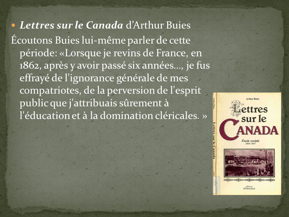 Lettres sur le Canada dArthur Buies Écoutons Buies lui-même parler de cette période: «Lorsque je revins de France, en 1862, après y avoir passé six années…, je fus effrayé de l ignorance générale de mes compatriotes, de la perversion de l esprit public que j attribuais sûrement à l éducation et à la domination cléricales.