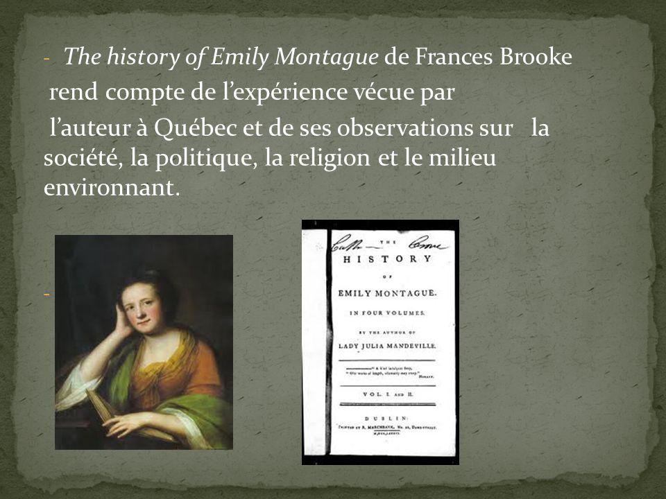 - The history of Emily Montague de Frances Brooke rend compte de lexpérience vécue par lauteur à Québec et de ses observations sur la société, la politique, la religion et le milieu environnant.