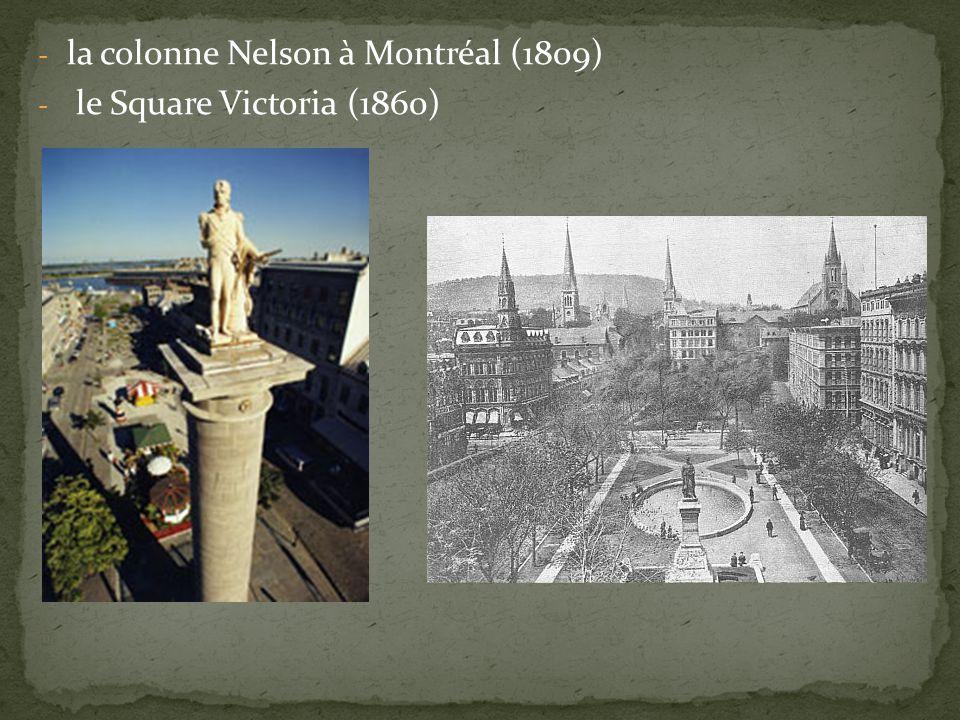 - la colonne Nelson à Montréal (1809) - le Square Victoria (1860)