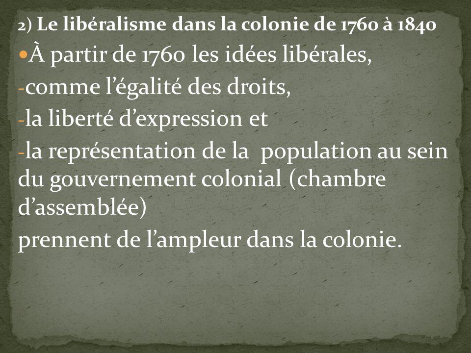 2) Le libéralisme dans la colonie de 1760 à 1840 À partir de 1760 les idées libérales, - comme légalité des droits, - la liberté dexpression et - la représentation de la population au sein du gouvernement colonial (chambre dassemblée) prennent de lampleur dans la colonie.
