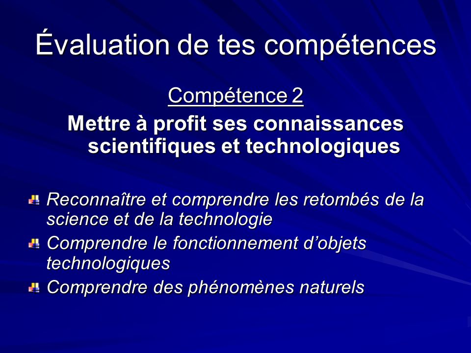 Évaluation de tes compétences Compétence 2 Mettre à profit ses connaissances scientifiques et technologiques Reconnaître et comprendre les retombés de la science et de la technologie Comprendre le fonctionnement dobjets technologiques Comprendre des phénomènes naturels