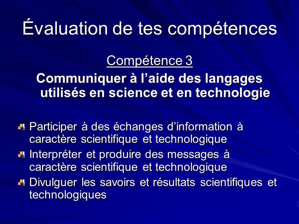 Évaluation de tes compétences Compétence 3 Communiquer à laide des langages utilisés en science et en technologie Participer à des échanges dinformation à caractère scientifique et technologique Interpréter et produire des messages à caractère scientifique et technologique Divulguer les savoirs et résultats scientifiques et technologiques