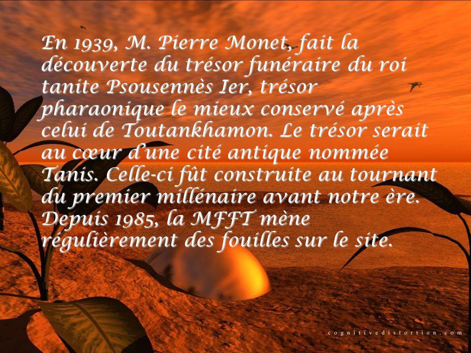 En 1939, M. Pierre Monet, fait la découverte du trésor funéraire du roi tanite Psousennès Ier, trésor pharaonique le mieux conservé après celui de Tou