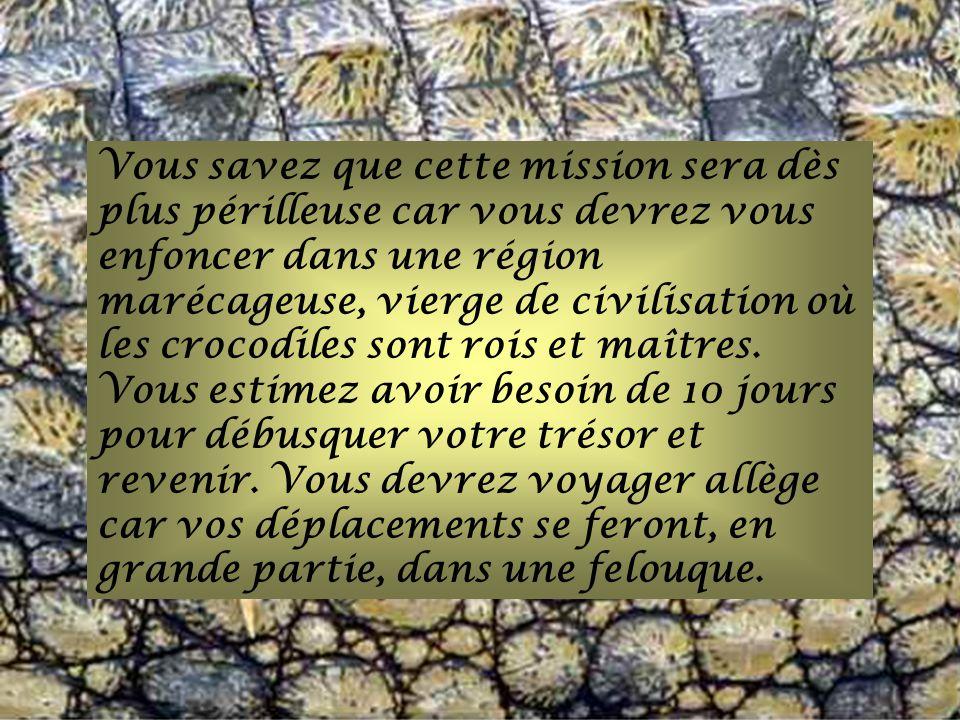 Vous savez que cette mission sera dès plus périlleuse car vous devrez vous enfoncer dans une région marécageuse, vierge de civilisation où les crocodiles sont rois et maîtres.