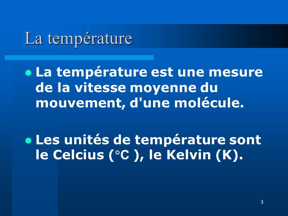3 La température La température est une mesure de la vitesse moyenne du mouvement, d'une molécule. Les unités de température sont le Celcius ( C ), le