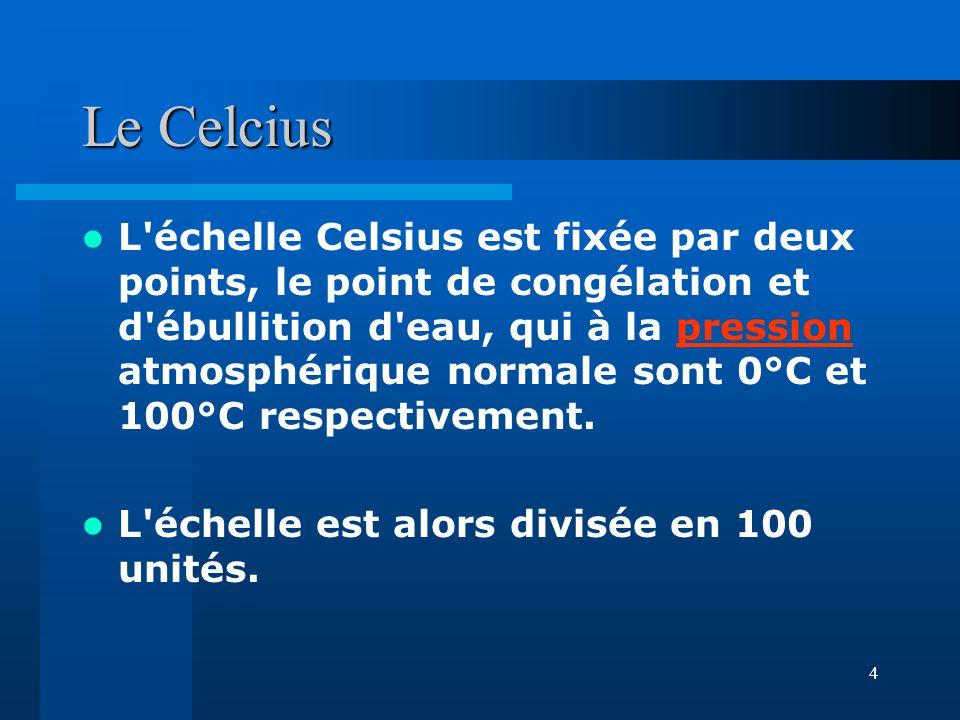 4 Le Celcius L'échelle Celsius est fixée par deux points, le point de congélation et d'ébullition d'eau, qui à la pression atmosphérique normale sont
