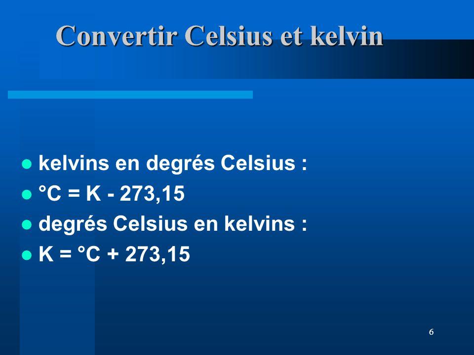 6 Convertir Celsius et kelvin kelvins en degrés Celsius : °C = K - 273,15 degrés Celsius en kelvins : K = °C + 273,15
