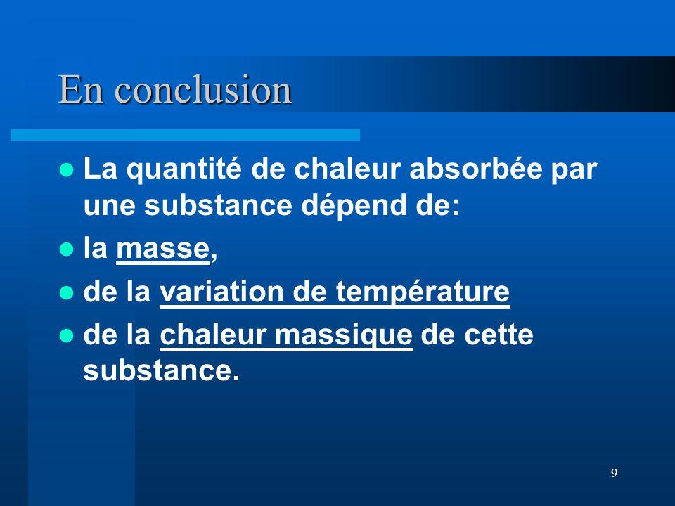9 En conclusion La quantité de chaleur absorbée par une substance dépend de: la masse, de la variation de température de la chaleur massique de cette