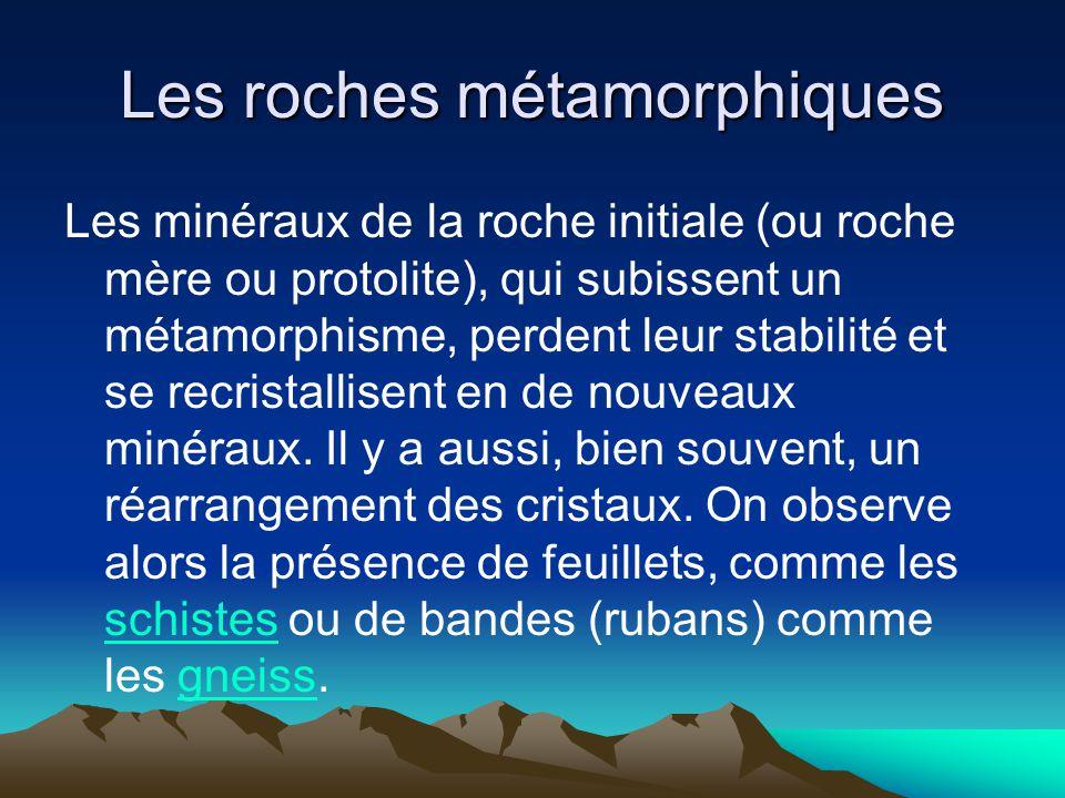 Les roches métamorphiques Les minéraux de la roche initiale (ou roche mère ou protolite), qui subissent un métamorphisme, perdent leur stabilité et se