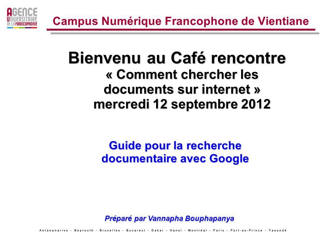 Bienvenu au Café rencontre « Comment chercher les documents sur internet » mercredi 12 septembre 2012 Campus Numérique Francophone de Vientiane Guide pour la recherche documentaire avec Google Préparé par Vannapha Bouphapanya