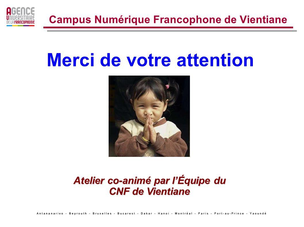 Campus Numérique Francophone de Vientiane Merci de votre attention Atelier co-animé par lÉquipe du CNF de Vientiane