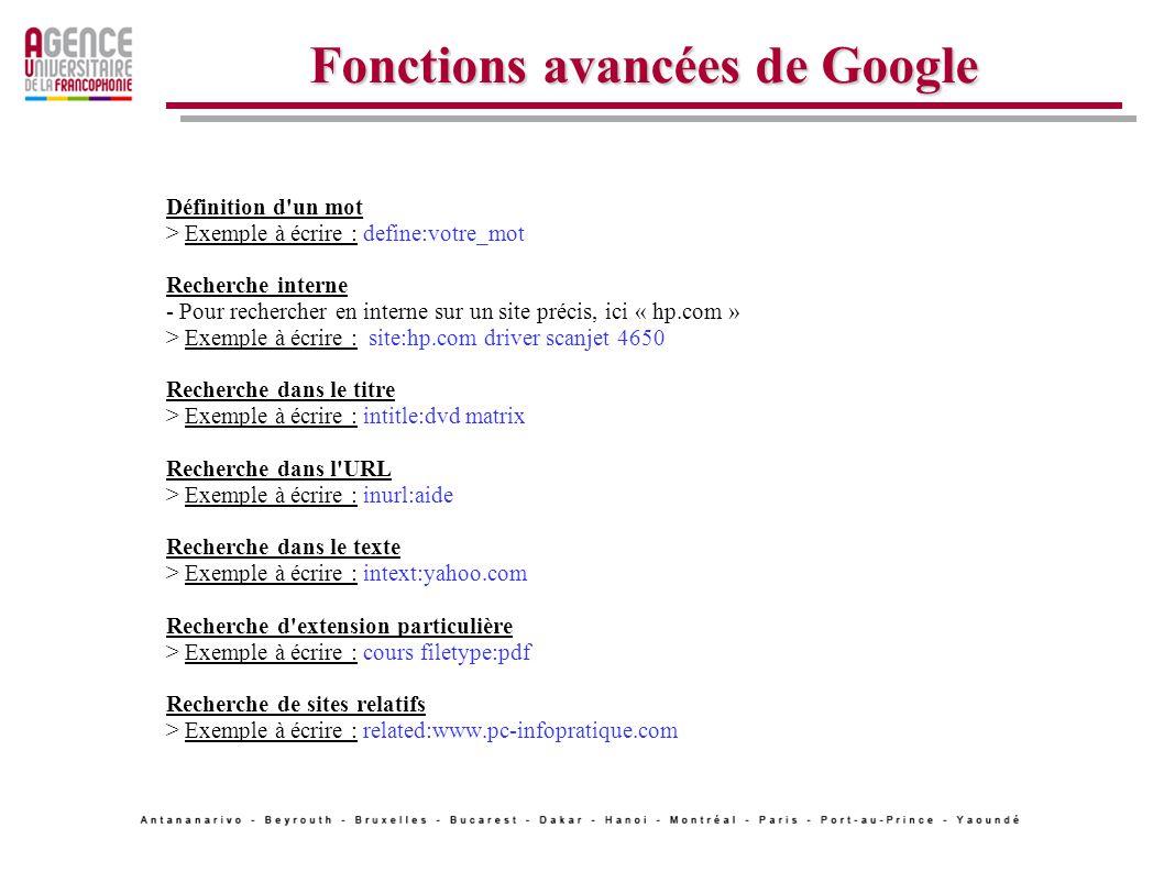 Fonctions avancées de Google Définition d un mot > Exemple à écrire : define:votre_mot Recherche interne - Pour rechercher en interne sur un site précis, ici « hp.com » > Exemple à écrire : site:hp.com driver scanjet 4650 Recherche dans le titre > Exemple à écrire : intitle:dvd matrix Recherche dans l URL > Exemple à écrire : inurl:aide Recherche dans le texte > Exemple à écrire : intext:yahoo.com Recherche d extension particulière > Exemple à écrire : cours filetype:pdf Recherche de sites relatifs > Exemple à écrire : related:www.pc-infopratique.com