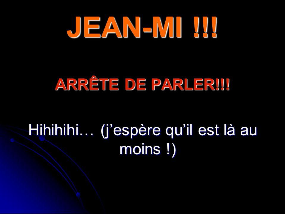 JEAN-MI !!! ARRÊTE DE PARLER!!! Hihihihi… (jespère quil est là au moins !)