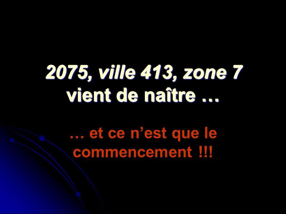 2075, ville 413, zone 7 vient de naître … 2075, ville 413, zone 7 vient de naître … … et ce nest que le commencement !!!