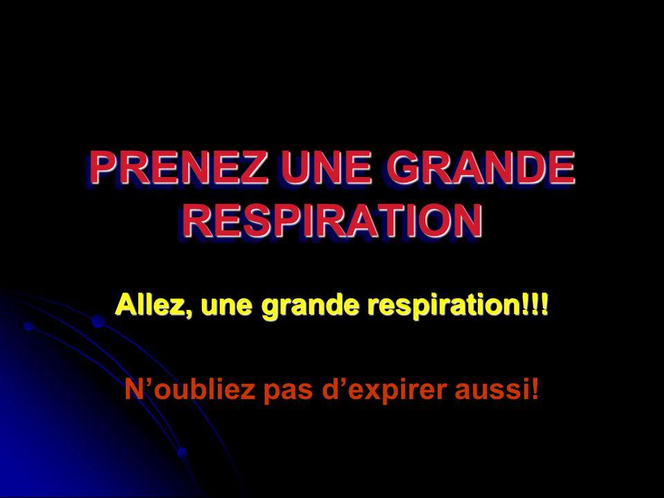 PRENEZ UNE GRANDE RESPIRATION Allez, une grande respiration!!! Noubliez pas dexpirer aussi!