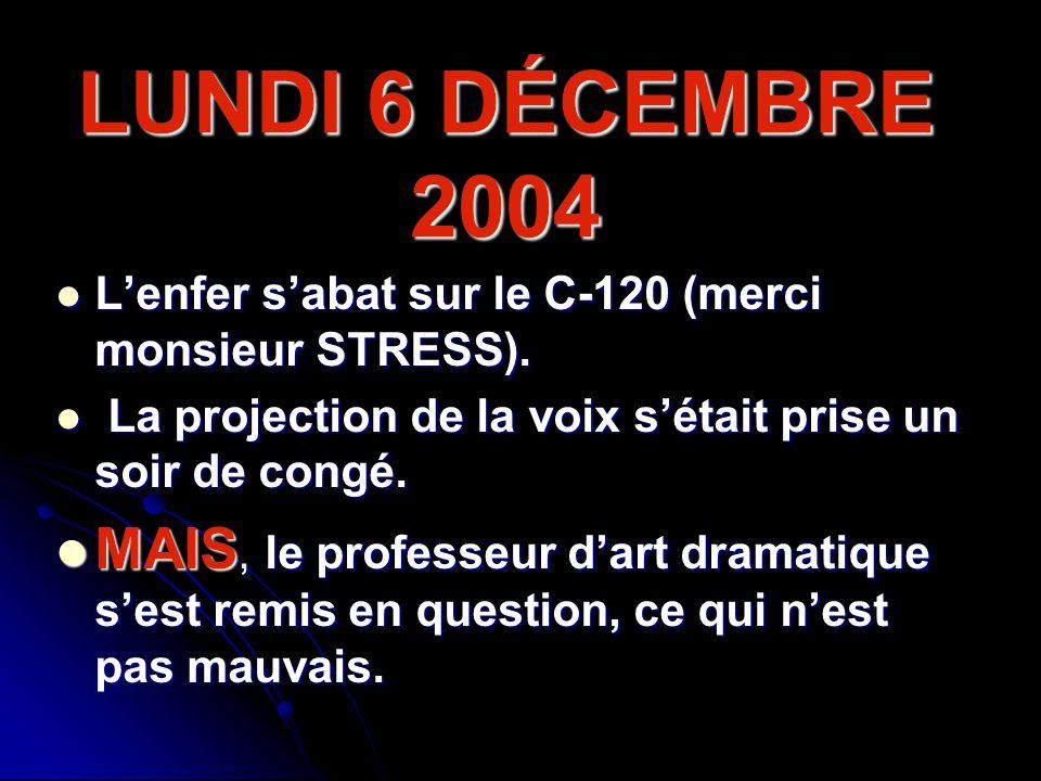 LUNDI 6 DÉCEMBRE 2004 Lenfer sabat sur le C-120 (merci monsieur STRESS). L La projection de la voix sétait prise un soir de congé. MAIS, le professeur