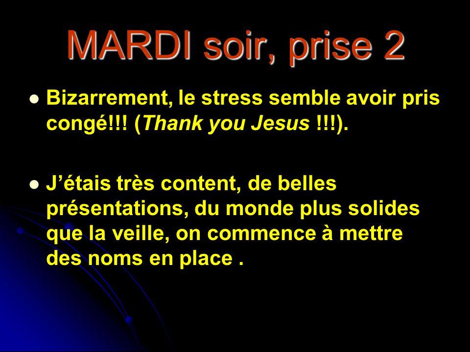 MARDI soir, prise 2 Bizarrement, le stress semble avoir pris congé!!! (Thank you Jesus !!!). Jétais très content, de belles présentations, du monde pl