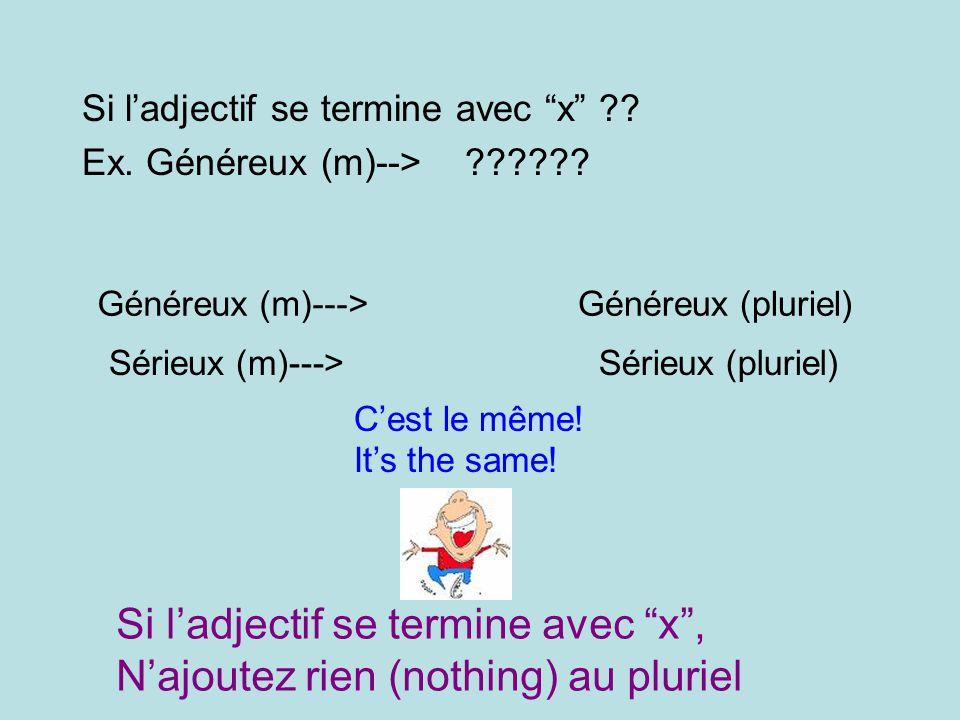 Si ladjectif se termine avec x ?? Ex. Généreux (m)--> ?????? Généreux (m)--->Généreux (pluriel) Sérieux (m)--->Sérieux (pluriel) Cest le même! Its the