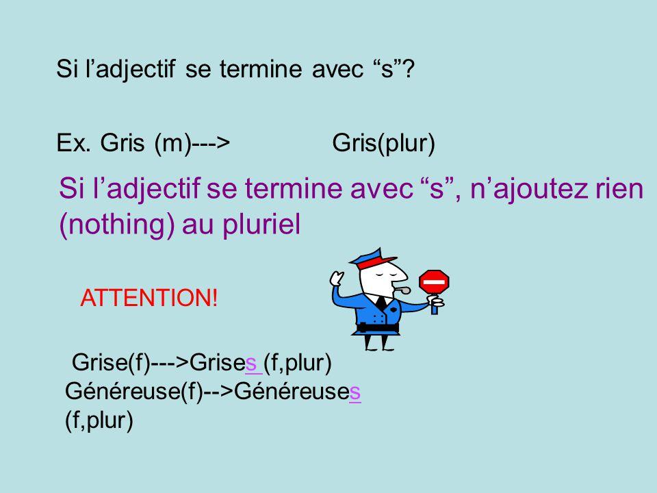 Si ladjectif se termine avec s? Ex. Gris (m)---> Gris(plur) Si ladjectif se termine avec s, najoutez rien (nothing) au pluriel ATTENTION! Grise(f)--->