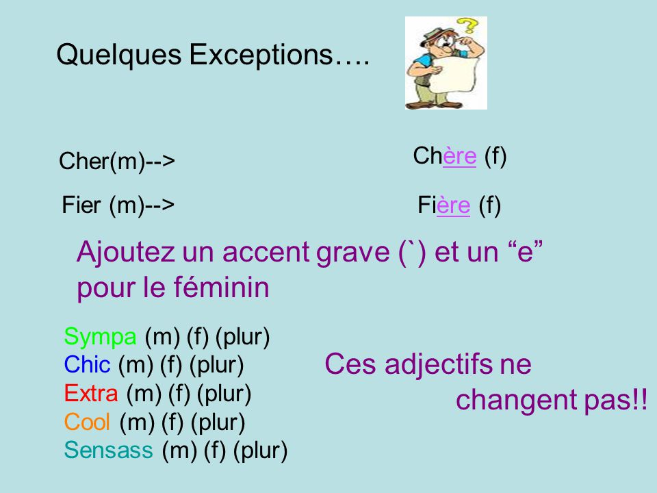 Quelques Exceptions…. Cher(m)--> Chère (f) Fier (m)-->Fière (f) Ajoutez un accent grave (`) et un e pour le féminin Sympa (m) (f) (plur) Chic (m) (f)