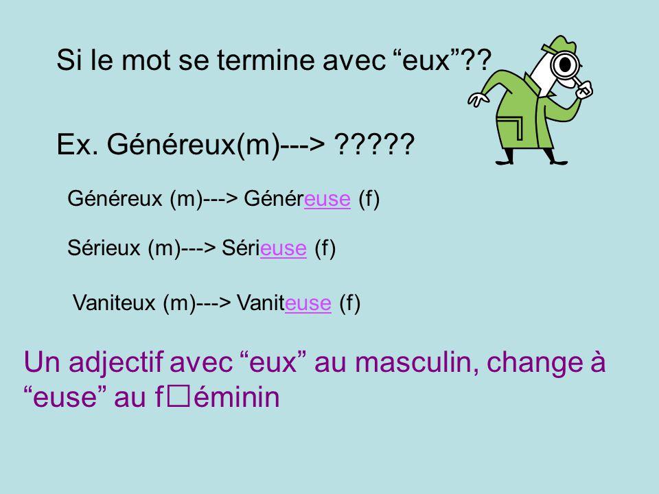 Si le mot se termine avec eux?? Ex. Généreux(m)---> ????? Généreux (m)---> Généreuse (f) Sérieux (m)---> Sérieuse (f) Vaniteux (m)---> Vaniteuse (f) U
