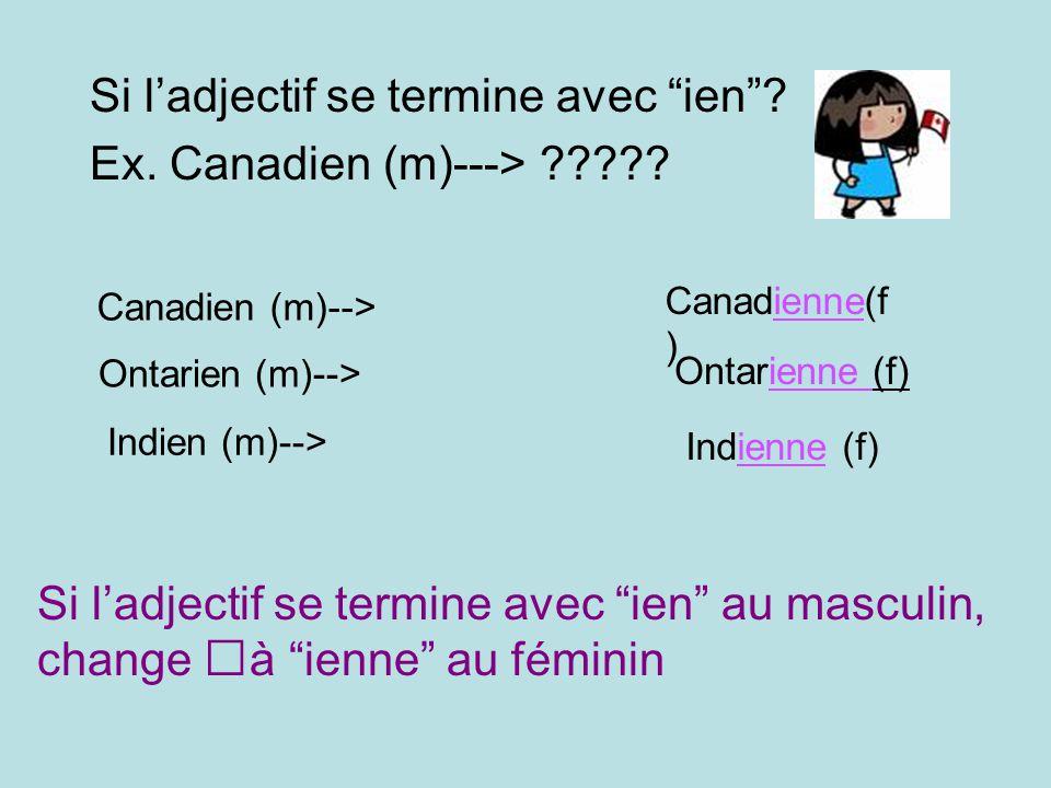 Si ladjectif se termine avec ien? Ex. Canadien (m)---> ????? Canadien (m)--> Canadienne(f ) Ontarien (m)--> Ontarienne (f) Indien (m)--> Indienne (f)