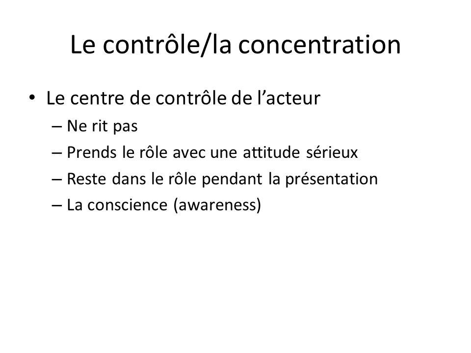 Le contrôle/la concentration Le centre de contrôle de lacteur – Ne rit pas – Prends le rôle avec une attitude sérieux – Reste dans le rôle pendant la présentation – La conscience (awareness)