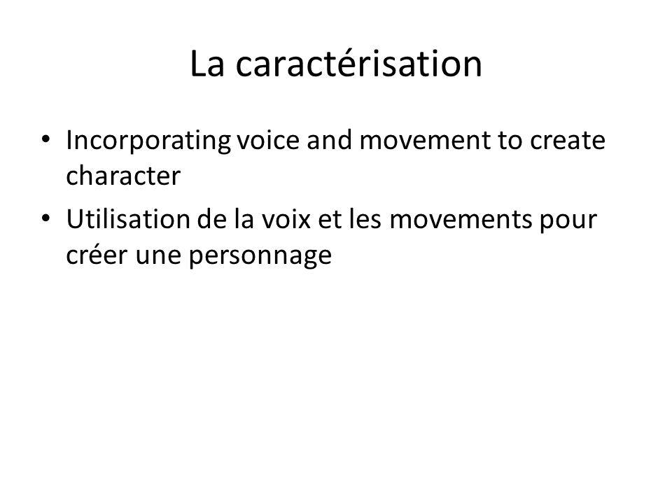 La caractérisation Incorporating voice and movement to create character Utilisation de la voix et les movements pour créer une personnage
