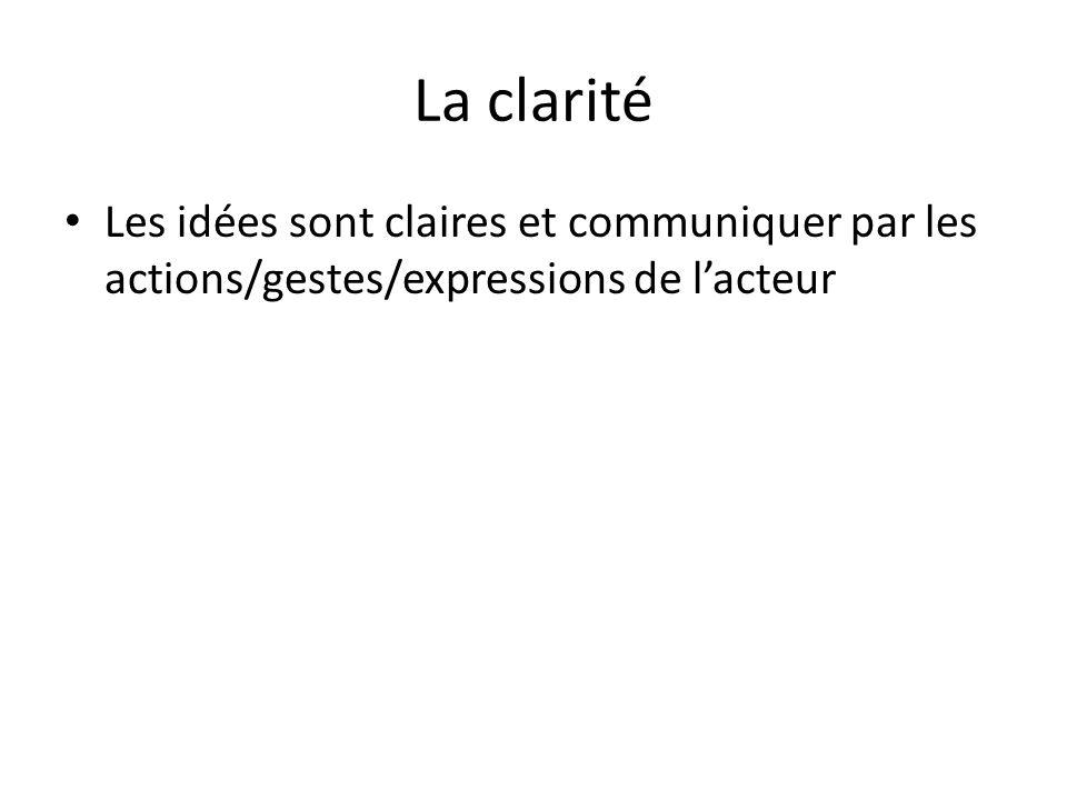 La clarité Les idées sont claires et communiquer par les actions/gestes/expressions de lacteur