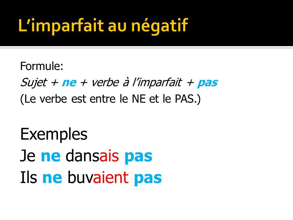 Formule: Sujet + ne + verbe à limparfait + pas (Le verbe est entre le NE et le PAS.) Exemples Je ne dansais pas Ils ne buvaient pas