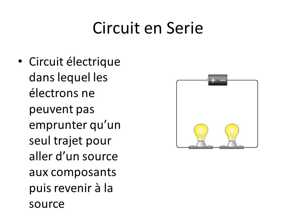 Circuit en Serie Circuit électrique dans lequel les électrons ne peuvent pas emprunter quun seul trajet pour aller dun source aux composants puis reve