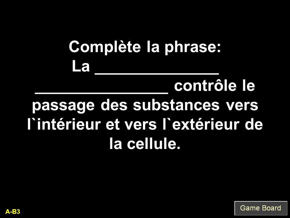 A-B3 Complète la phrase: La ______________ _______________ contrôle le passage des substances vers l`intérieur et vers l`extérieur de la cellule.
