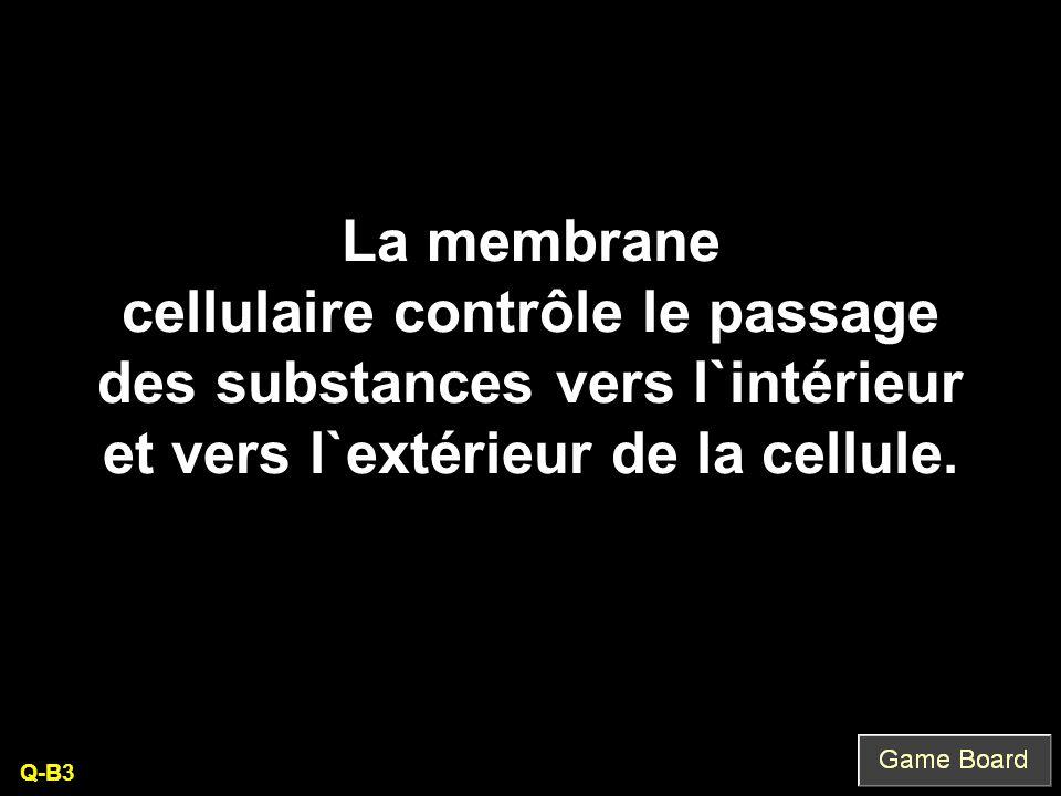 La membrane cellulaire contrôle le passage des substances vers l`intérieur et vers l`extérieur de la cellule. Q-B3