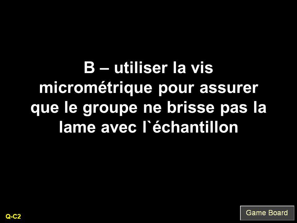 B – utiliser la vis micrométrique pour assurer que le groupe ne brisse pas la lame avec l`échantillon Q-C2