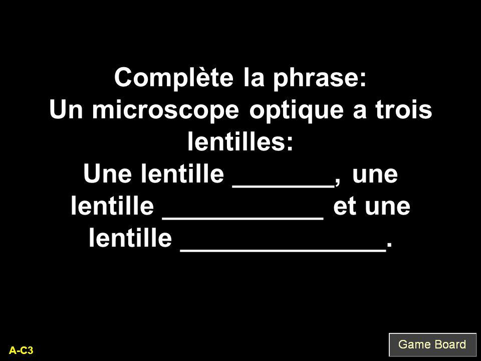 A-C3 Complète la phrase: Un microscope optique a trois lentilles: Une lentille _______, une lentille ___________ et une lentille ______________.