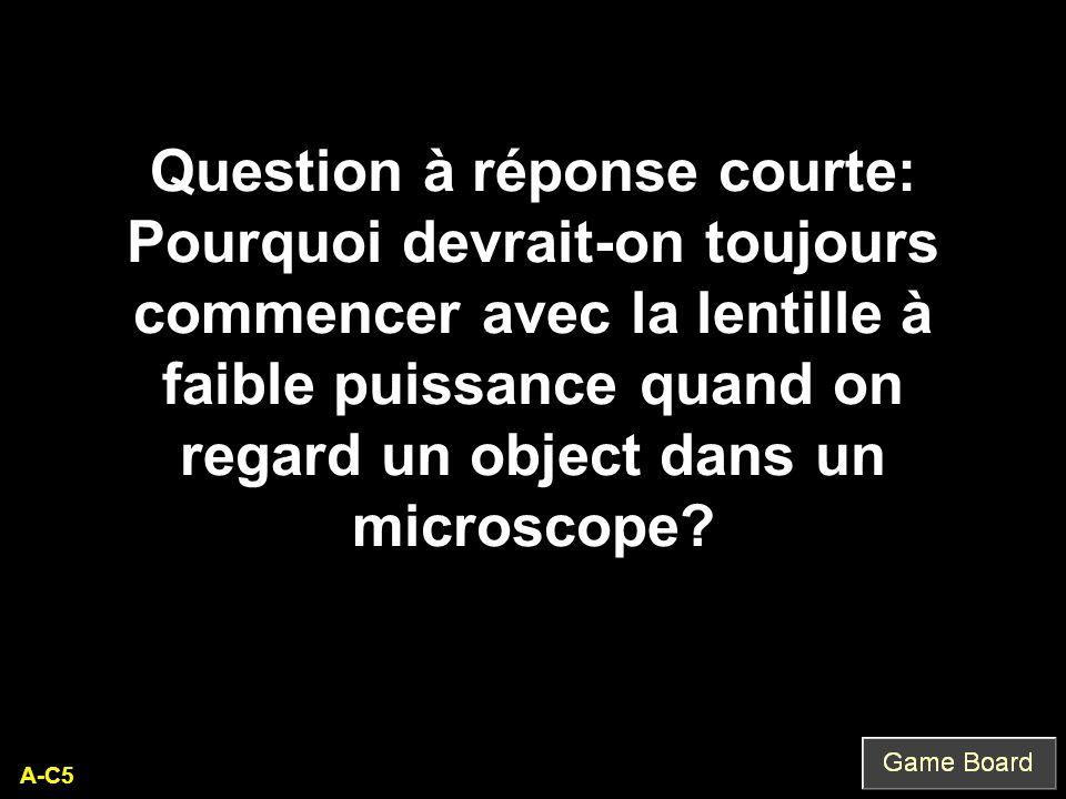 A-C5 Question à réponse courte: Pourquoi devrait-on toujours commencer avec la lentille à faible puissance quand on regard un object dans un microscop
