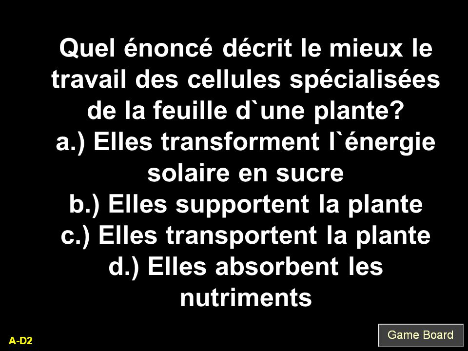 A-D2 Quel énoncé décrit le mieux le travail des cellules spécialisées de la feuille d`une plante? a.) Elles transforment l`énergie solaire en sucre b.