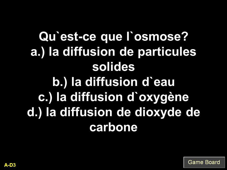 A-D3 Qu`est-ce que l`osmose? a.) la diffusion de particules solides b.) la diffusion d`eau c.) la diffusion d`oxygène d.) la diffusion de dioxyde de c
