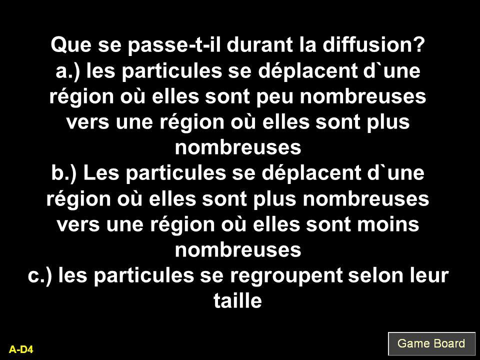 A-D4 Que se passe-t-il durant la diffusion? a.) les particules se déplacent d`une région où elles sont peu nombreuses vers une région où elles sont pl