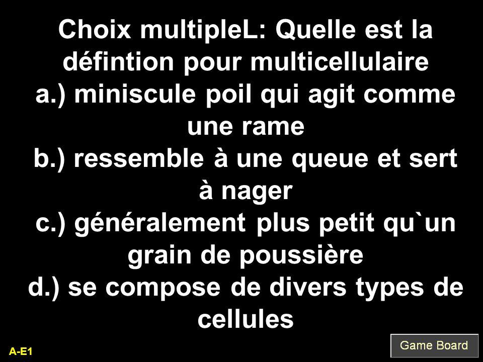 A-E1 Choix multipleL: Quelle est la défintion pour multicellulaire a.) miniscule poil qui agit comme une rame b.) ressemble à une queue et sert à nage