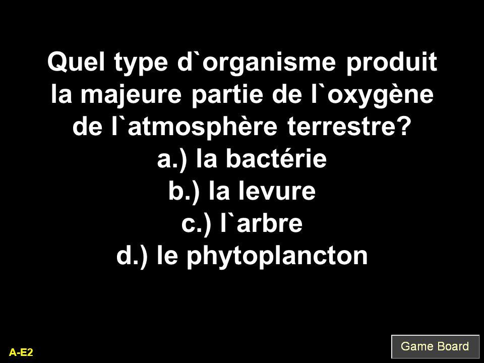 A-E2 Quel type d`organisme produit la majeure partie de l`oxygène de l`atmosphère terrestre? a.) la bactérie b.) la levure c.) l`arbre d.) le phytopla