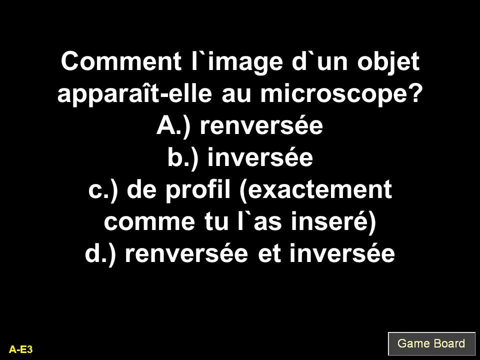 A-E3 Comment l`image d`un objet apparaît-elle au microscope? A.) renversée b.) inversée c.) de profil (exactement comme tu l`as inseré) d.) renversée